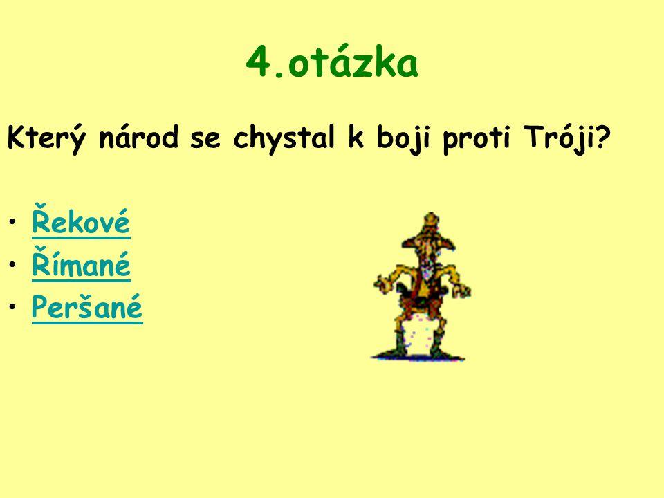 4.otázka Který národ se chystal k boji proti Tróji Řekové Římané