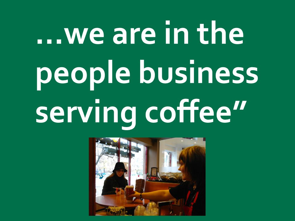 …we are in the people business serving coffee