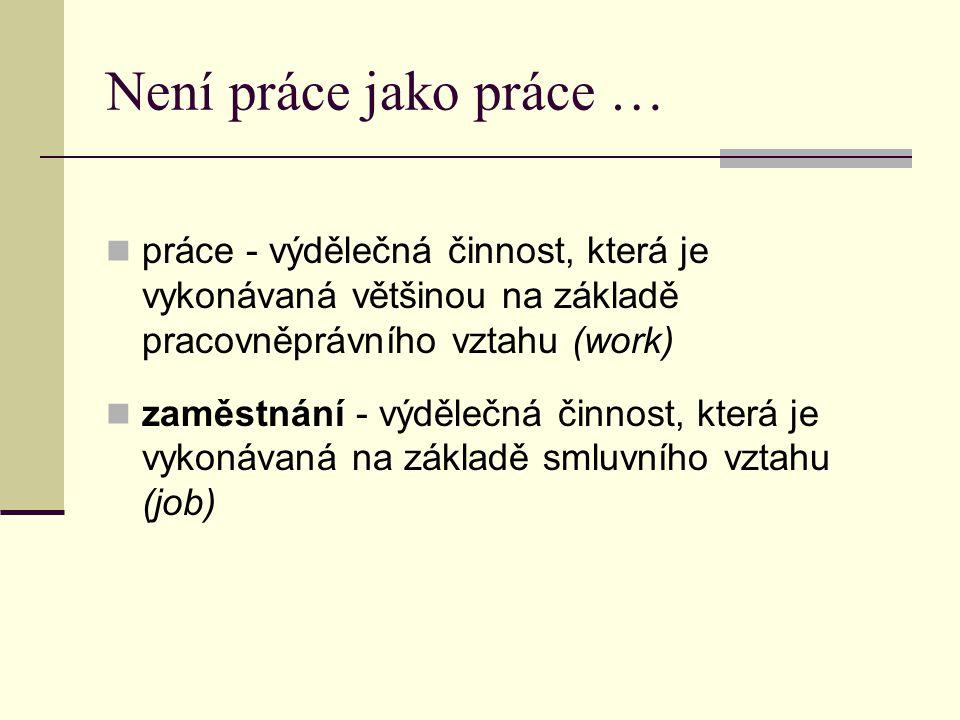 Není práce jako práce … práce - výdělečná činnost, která je vykonávaná většinou na základě pracovněprávního vztahu (work)