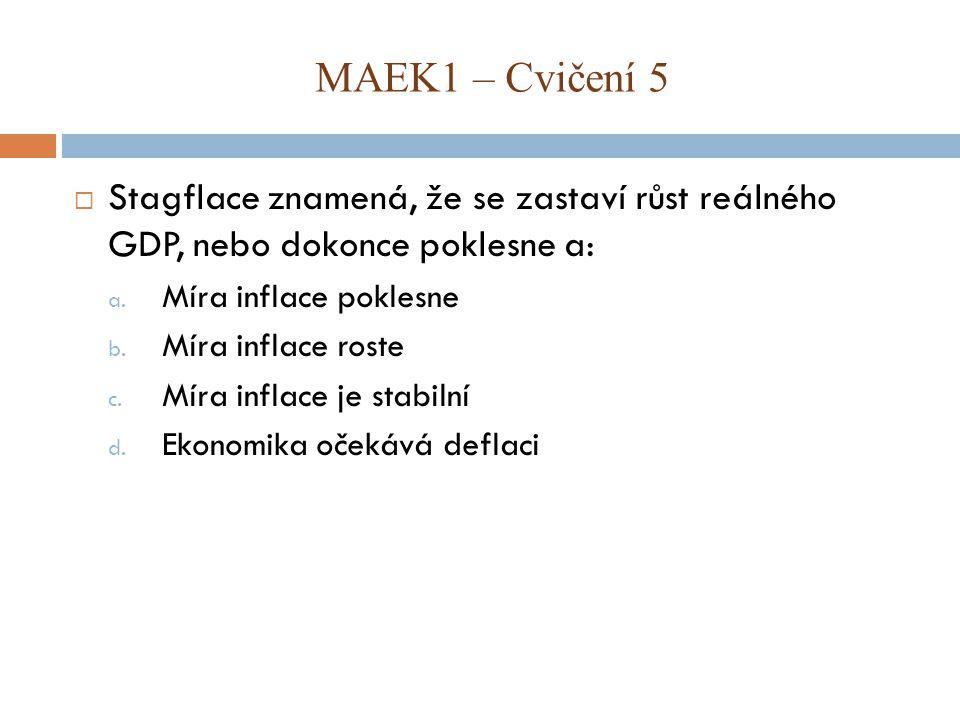 MAEK1 – Cvičení 5 Stagflace znamená, že se zastaví růst reálného GDP, nebo dokonce poklesne a: Míra inflace poklesne.