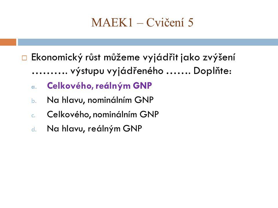 MAEK1 – Cvičení 5 Ekonomický růst můžeme vyjádřit jako zvýšení ………. výstupu vyjádřeného ……. Doplňte: