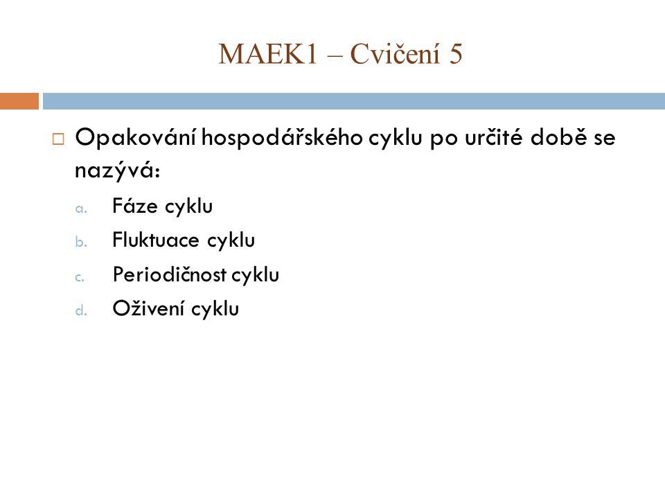 MAEK1 – Cvičení 5 Opakování hospodářského cyklu po určité době se nazývá: Fáze cyklu. Fluktuace cyklu.
