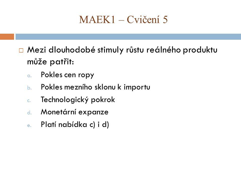 MAEK1 – Cvičení 5 Mezi dlouhodobé stimuly růstu reálného produktu může patřit: Pokles cen ropy. Pokles mezního sklonu k importu.