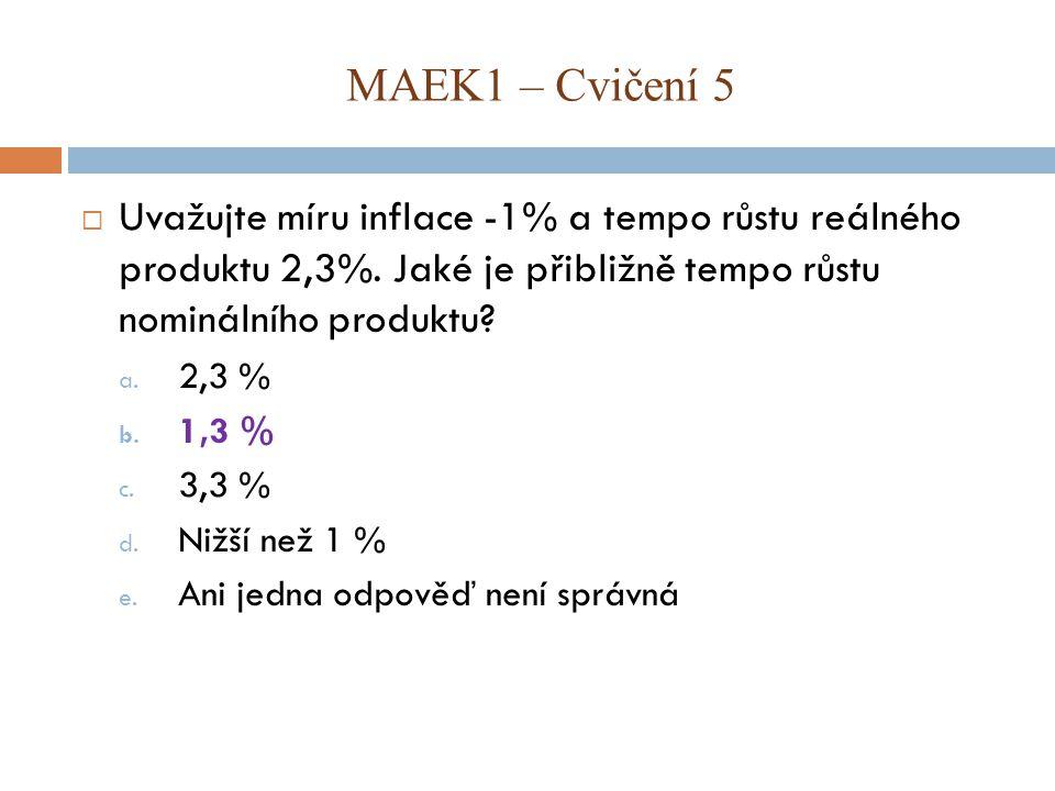 MAEK1 – Cvičení 5 Uvažujte míru inflace -1% a tempo růstu reálného produktu 2,3%. Jaké je přibližně tempo růstu nominálního produktu