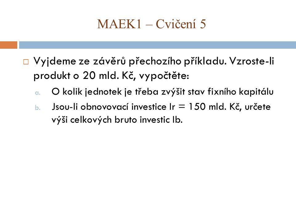 MAEK1 – Cvičení 5 Vyjdeme ze závěrů přechozího příkladu. Vzroste-li produkt o 20 mld. Kč, vypočtěte: