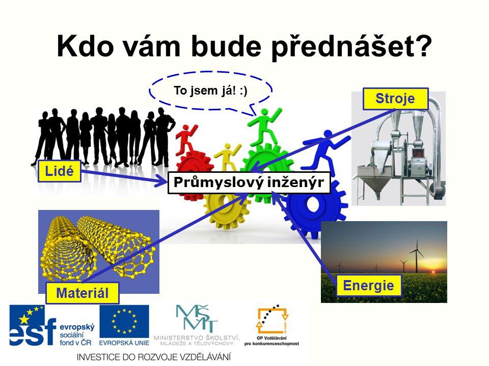 Kdo vám bude přednášet Stroje Lidé Průmyslový inženýr Energie