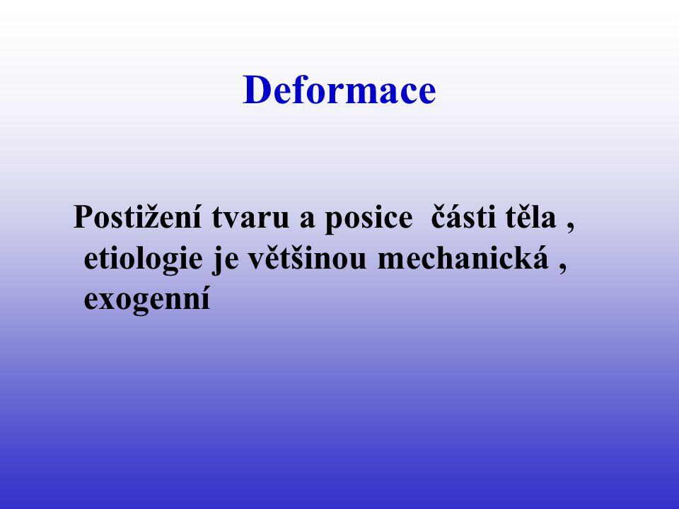 Deformace Postižení tvaru a posice části těla , etiologie je většinou mechanická , exogenní