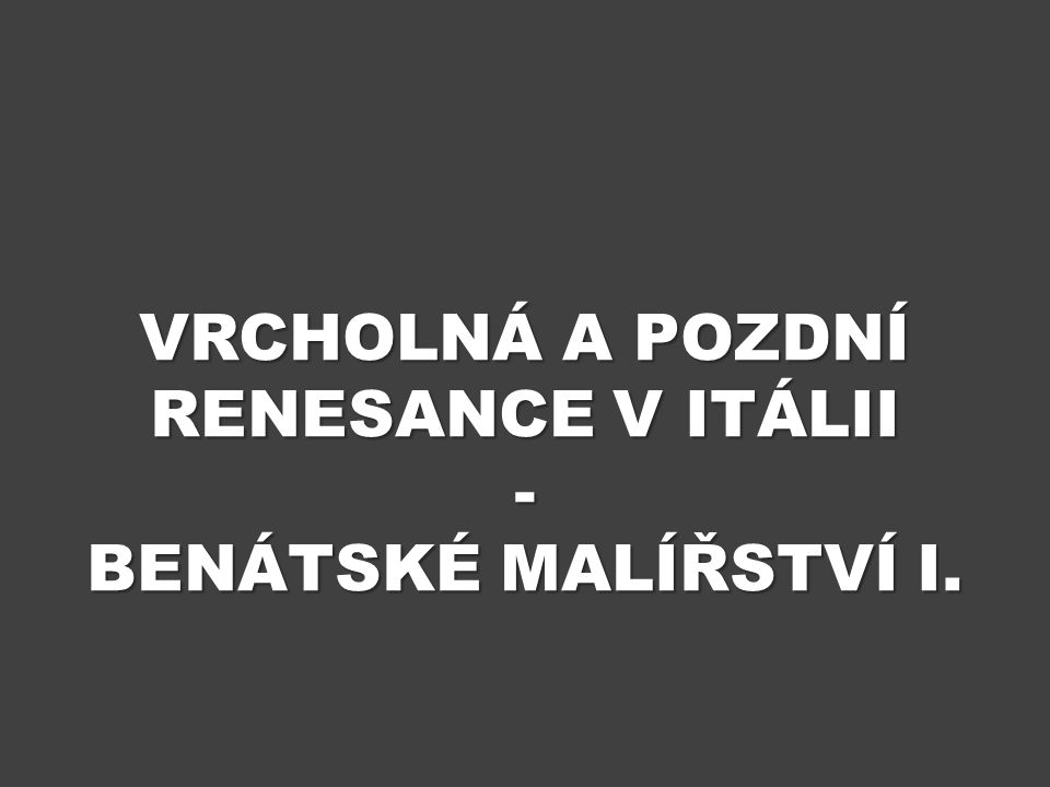 Vrcholná a POZDNÍ RENESANCE V ITÁLII - BENÁTSKÉ MALÍŘSTVÍ i.