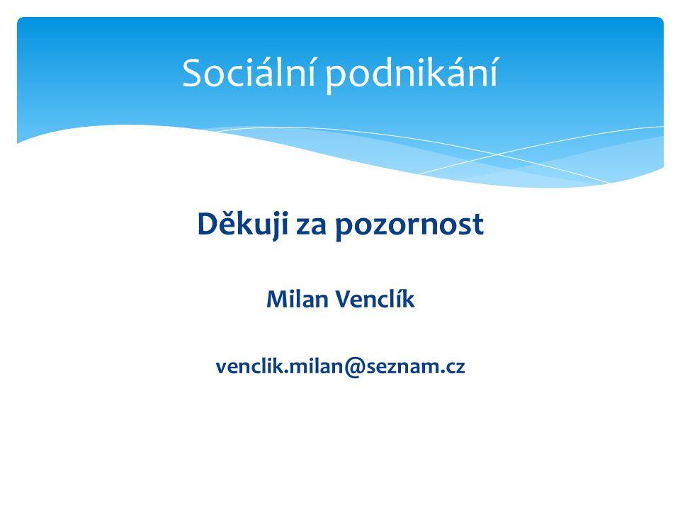 Sociální podnikání Děkuji za pozornost Milan Venclík