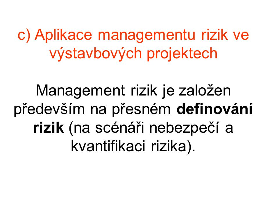 c) Aplikace managementu rizik ve výstavbových projektech Management rizik je založen především na přesném definování rizik (na scénáři nebezpečí a kvantifikaci rizika).