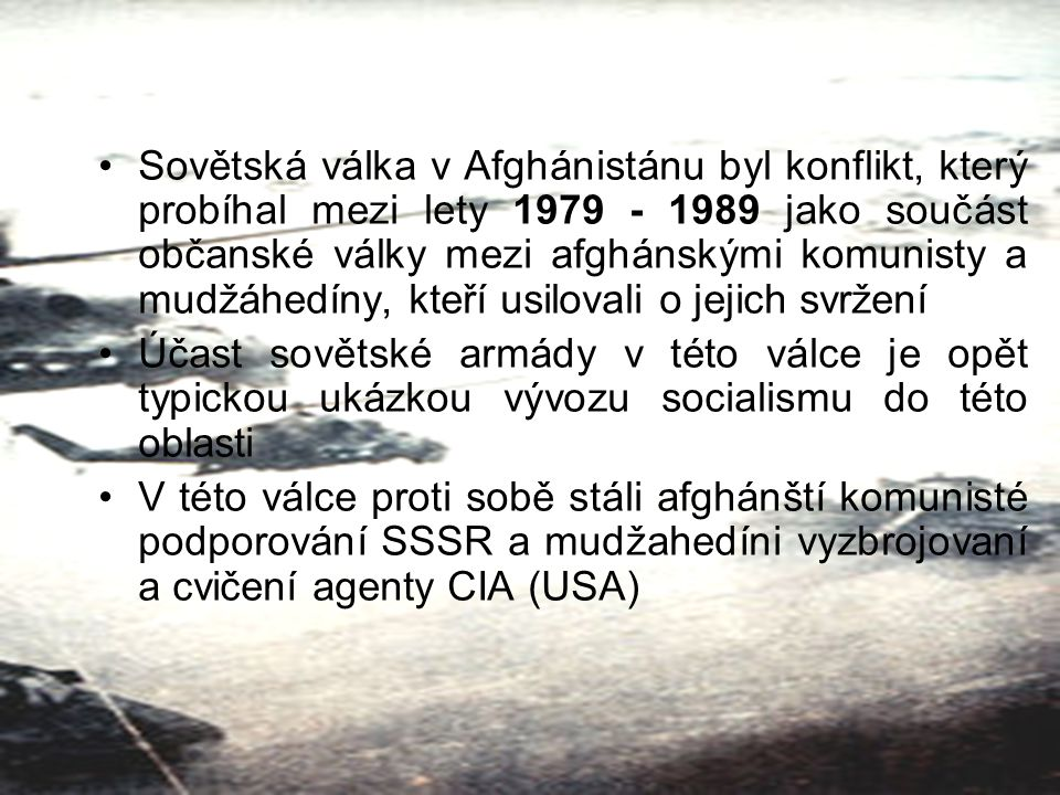 Sovětská válka v Afghánistánu byl konflikt, který probíhal mezi lety 1979 - 1989 jako součást občanské války mezi afghánskými komunisty a mudžáhedíny, kteří usilovali o jejich svržení