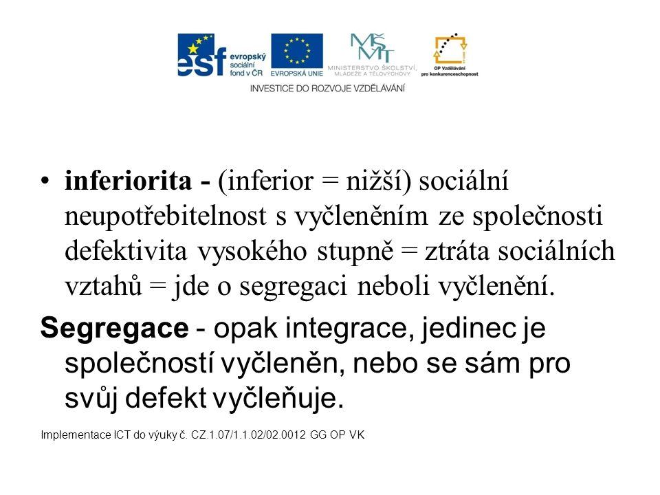 inferiorita - (inferior = nižší) sociální neupotřebitelnost s vyčleněním ze společnosti defektivita vysokého stupně = ztráta sociálních vztahů = jde o segregaci neboli vyčlenění.