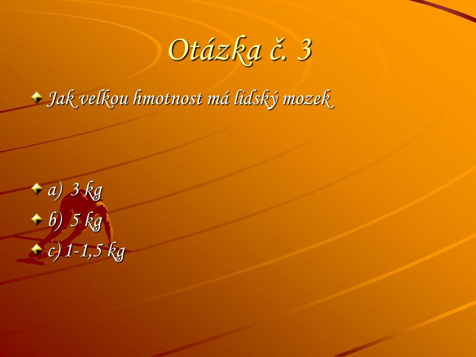 Otázka č. 3 Jak velkou hmotnost má lidský mozek a) 3 kg b) 5 kg