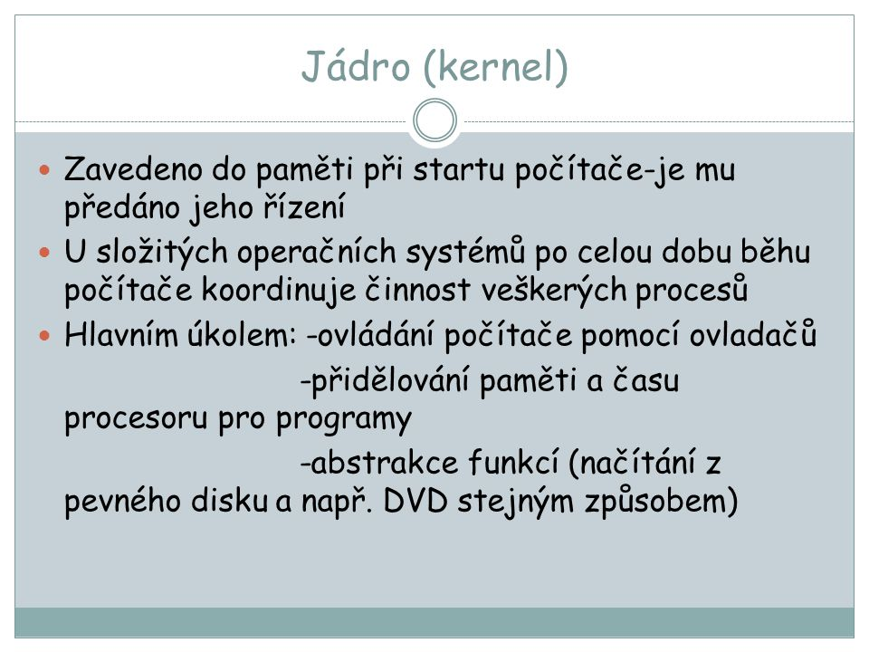 Jádro (kernel) Zavedeno do paměti při startu počítače-je mu předáno jeho řízení.