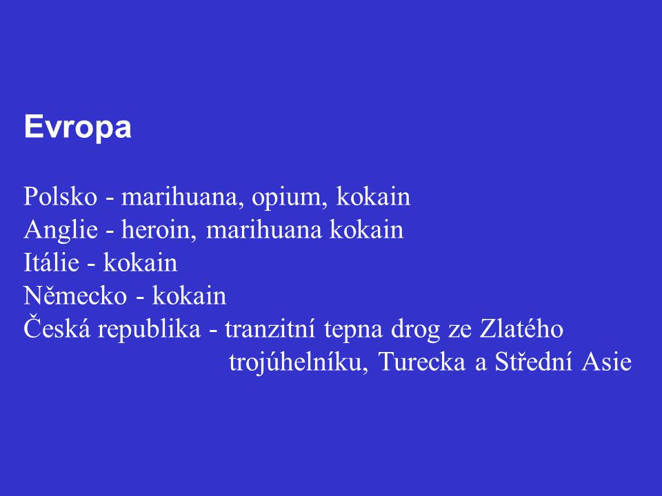 Evropa Polsko - marihuana, opium, kokain Anglie - heroin, marihuana kokain Itálie - kokain Německo - kokain Česká republika - tranzitní tepna drog ze Zlatého trojúhelníku, Turecka a Střední Asie