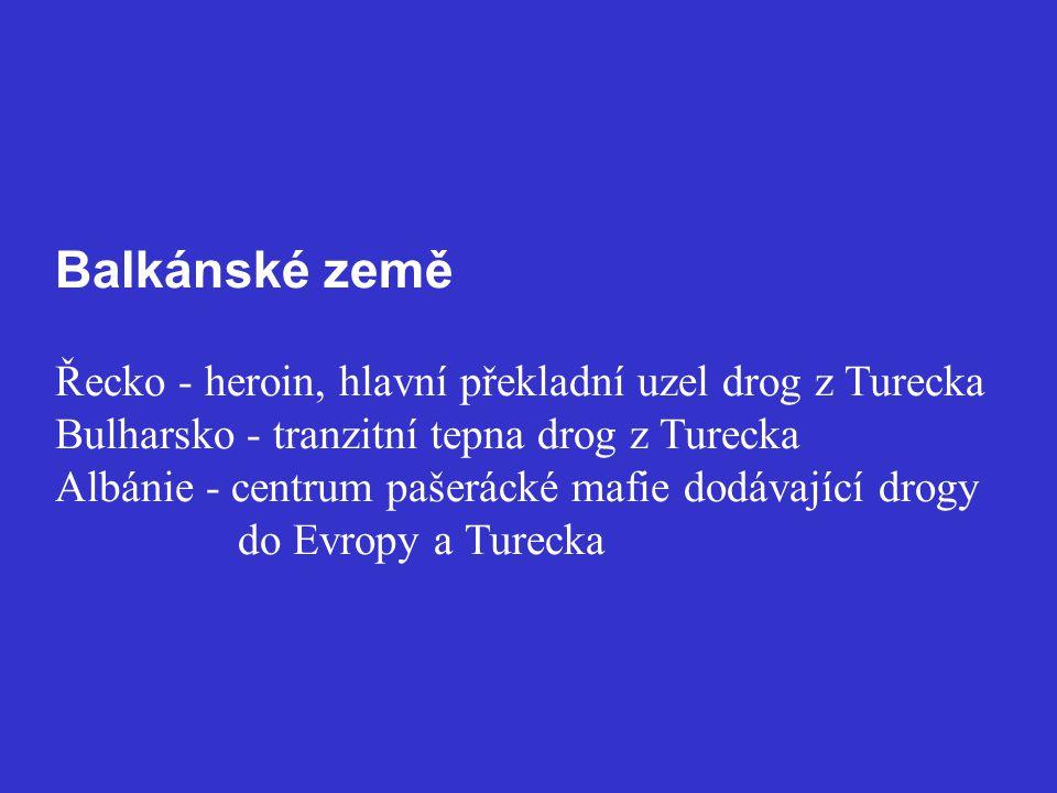 Balkánské země Řecko - heroin, hlavní překladní uzel drog z Turecka Bulharsko - tranzitní tepna drog z Turecka Albánie - centrum pašerácké mafie dodávající drogy do Evropy a Turecka