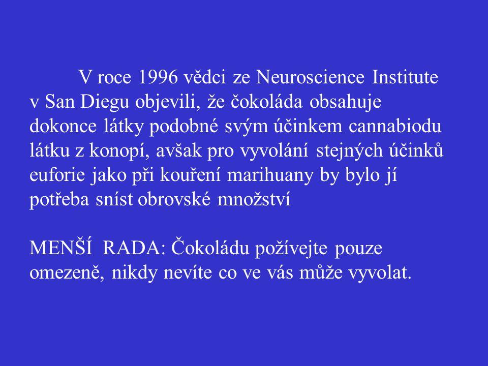V roce 1996 vědci ze Neuroscience Institute v San Diegu objevili, že čokoláda obsahuje dokonce látky podobné svým účinkem cannabiodu látku z konopí, avšak pro vyvolání stejných účinků euforie jako při kouření marihuany by bylo jí potřeba sníst obrovské množství MENŠÍ RADA: Čokoládu požívejte pouze omezeně, nikdy nevíte co ve vás může vyvolat.