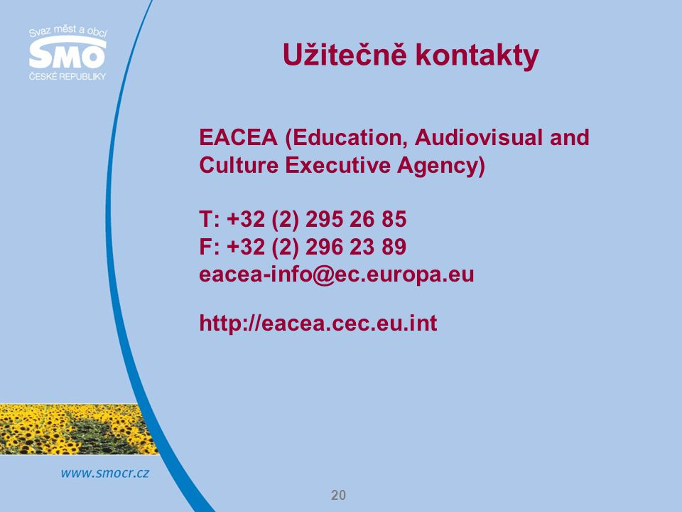 Užitečně kontakty EACEA (Education, Audiovisual and Culture Executive Agency) T: +32 (2) 295 26 85 F: +32 (2) 296 23 89 eacea-info@ec.europa.eu.