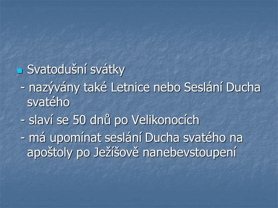 Svatodušní svátky - nazývány také Letnice nebo Seslání Ducha svatého. - slaví se 50 dnů po Velikonocích.