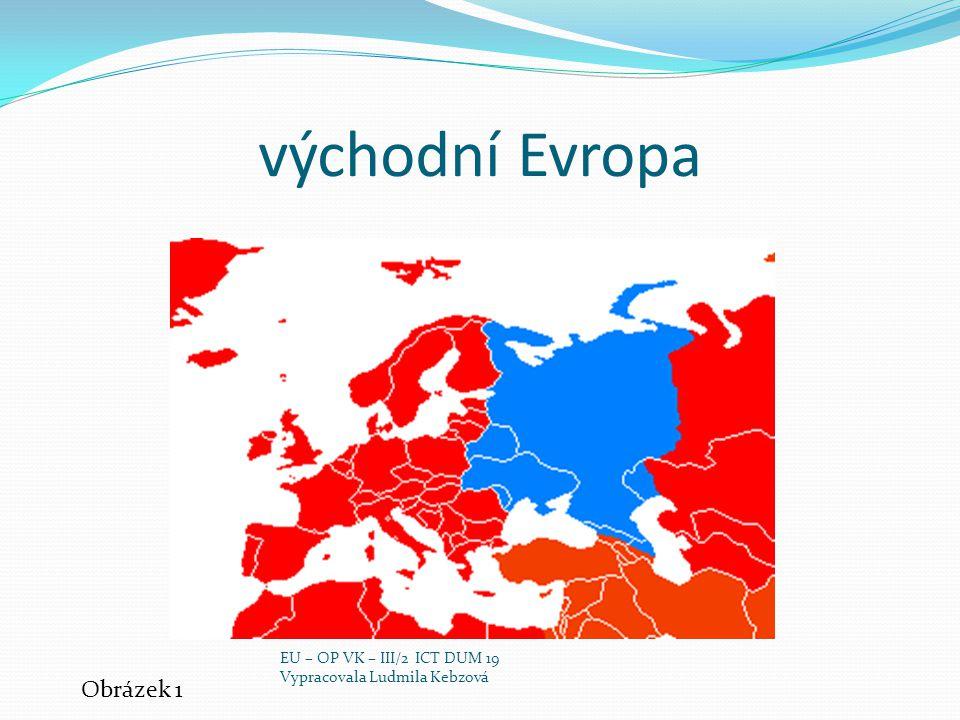 východní Evropa Obrázek 1 EU – OP VK – III/2 ICT DUM 19