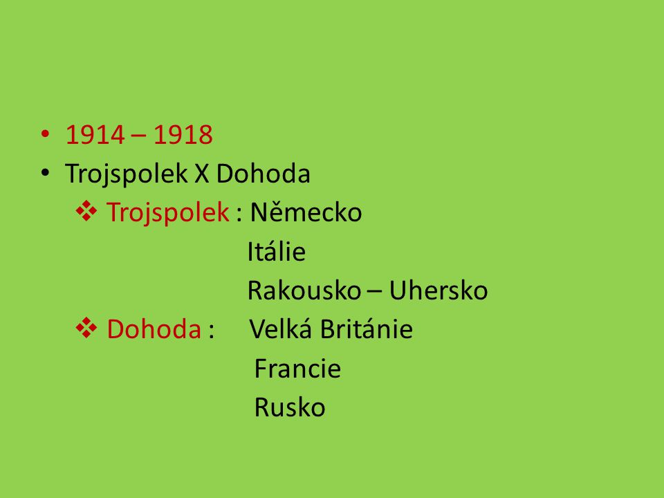 1914 – 1918 Trojspolek X Dohoda. Trojspolek : Německo. Itálie. Rakousko – Uhersko. Dohoda : Velká Británie.