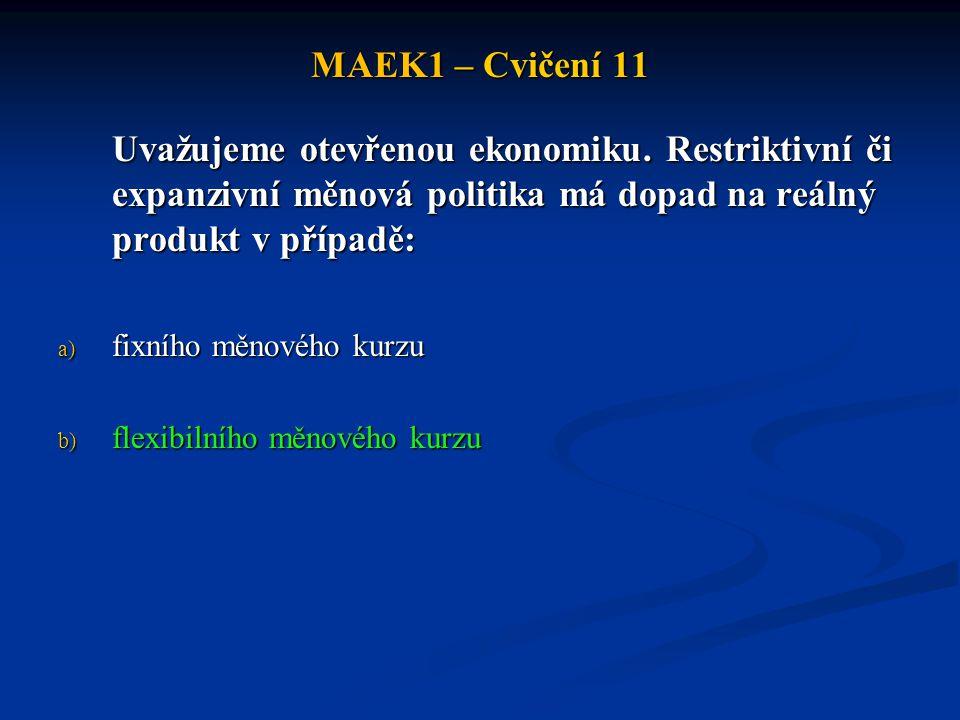 MAEK1 – Cvičení 11 Uvažujeme otevřenou ekonomiku. Restriktivní či expanzivní měnová politika má dopad na reálný produkt v případě: