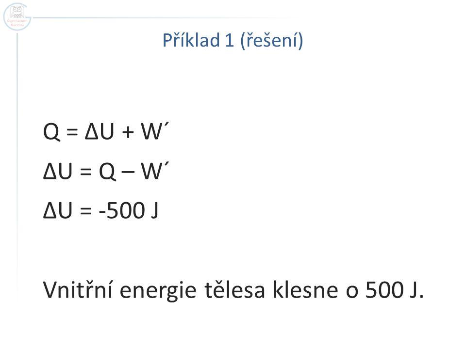 Příklad 1 (řešení) Q = ΔU + W´ ΔU = Q – W´ ΔU = -500 J Vnitřní energie tělesa klesne o 500 J.