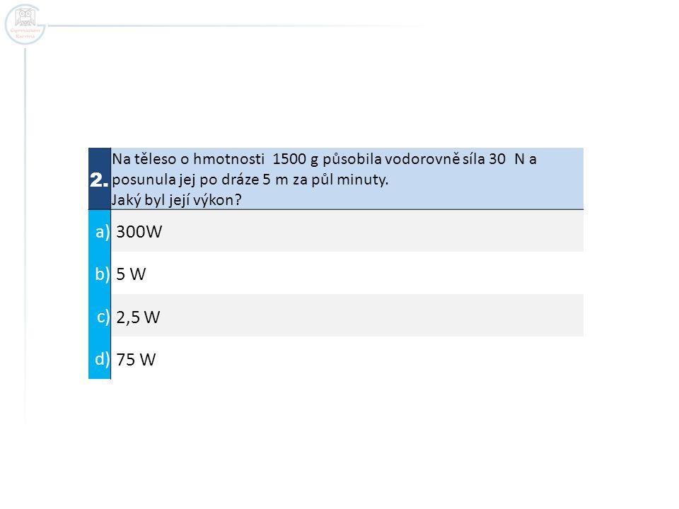2. Na těleso o hmotnosti 1500 g působila vodorovně síla 30 N a posunula jej po dráze 5 m za půl minuty.