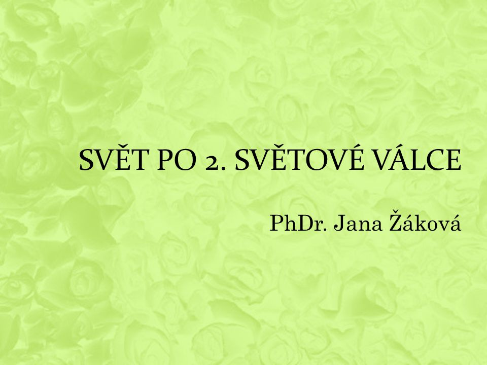 SVĚT PO 2. SVĚTOVÉ VÁLCE PhDr. Jana Žáková