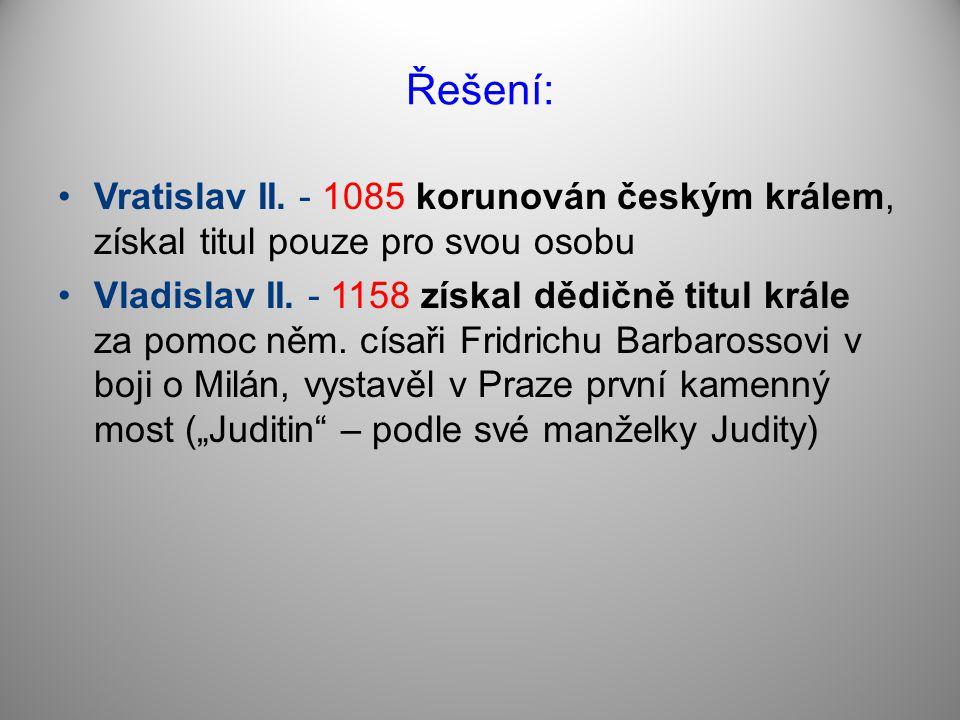 Řešení: Vratislav II. - 1085 korunován českým králem, získal titul pouze pro svou osobu.
