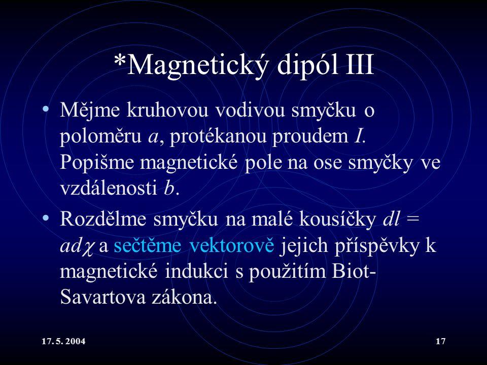 *Magnetický dipól III Mějme kruhovou vodivou smyčku o poloměru a, protékanou proudem I. Popišme magnetické pole na ose smyčky ve vzdálenosti b.