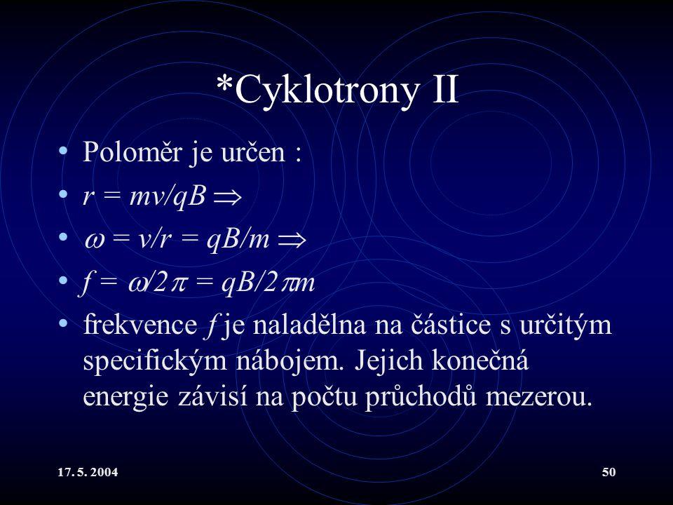 *Cyklotrony II Poloměr je určen : r = mv/qB   = v/r = qB/m 