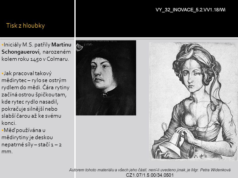 Tisk z hloubky VY_32_INOVACE_5.2.VV1.18/Wi. Iniciály M.S. patřily Martinu Schongauerovi, narozeném kolem roku 1450 v Colmaru.