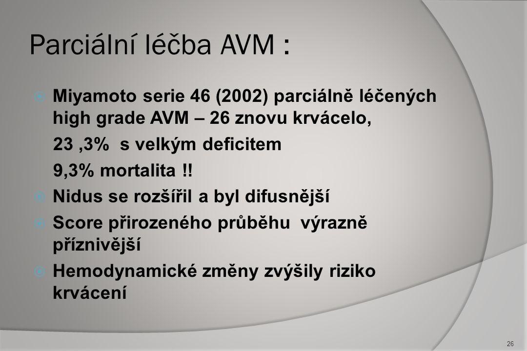 Parciální léčba AVM : Miyamoto serie 46 (2002) parciálně léčených high grade AVM – 26 znovu krvácelo,