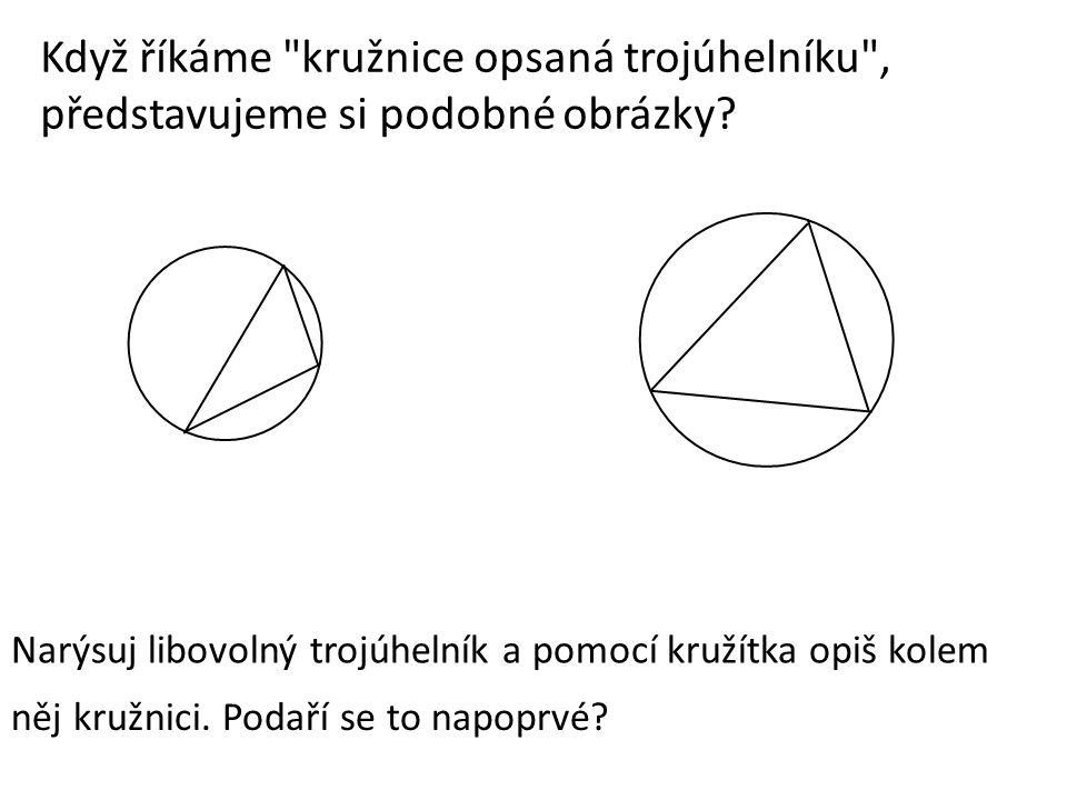Když říkáme kružnice opsaná trojúhelníku , představujeme si podobné obrázky