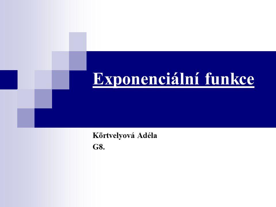 Exponenciální funkce Körtvelyová Adéla G8.