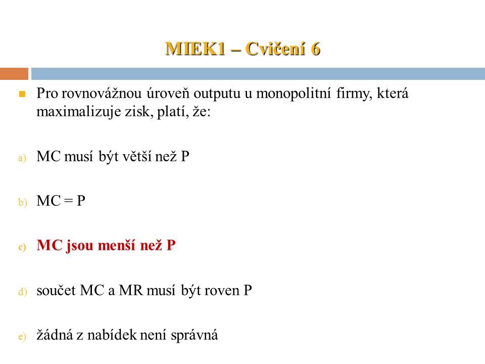 MIEK1 – Cvičení 6 Pro rovnovážnou úroveň outputu u monopolitní firmy, která maximalizuje zisk, platí, že: