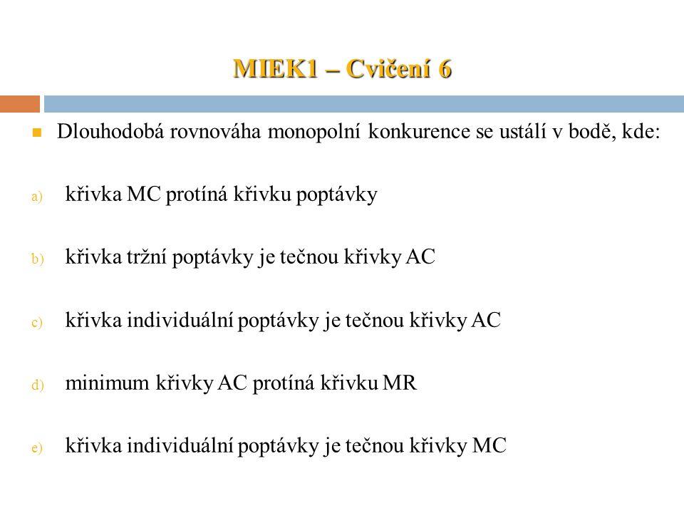MIEK1 – Cvičení 6 Dlouhodobá rovnováha monopolní konkurence se ustálí v bodě, kde: křivka MC protíná křivku poptávky.