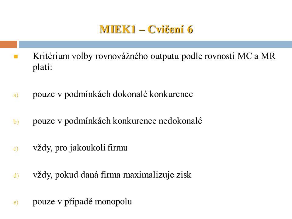 MIEK1 – Cvičení 6 Kritérium volby rovnovážného outputu podle rovnosti MC a MR platí: pouze v podmínkách dokonalé konkurence.