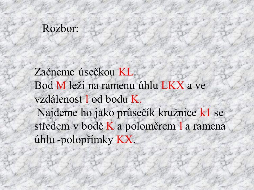 Rozbor: Začneme úsečkou KL. Bod M leží na ramenu úhlu LKX a ve vzdálenost l od bodu K.