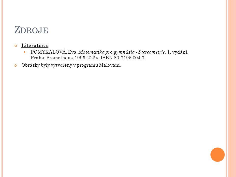 Zdroje Literatura: POMYKALOVÁ, Eva. Matematika pro gymnázia - Stereometrie. 1. vydání. Praha: Prometheus, 1995, 223 s. ISBN 80-7196-004-7.
