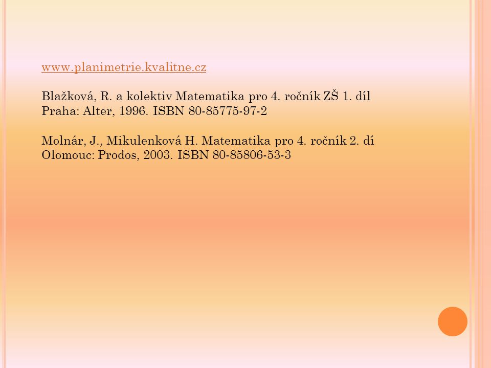 www.planimetrie.kvalitne.cz Blažková, R. a kolektiv Matematika pro 4. ročník ZŠ 1. díl. Praha: Alter, 1996. ISBN 80-85775-97-2.