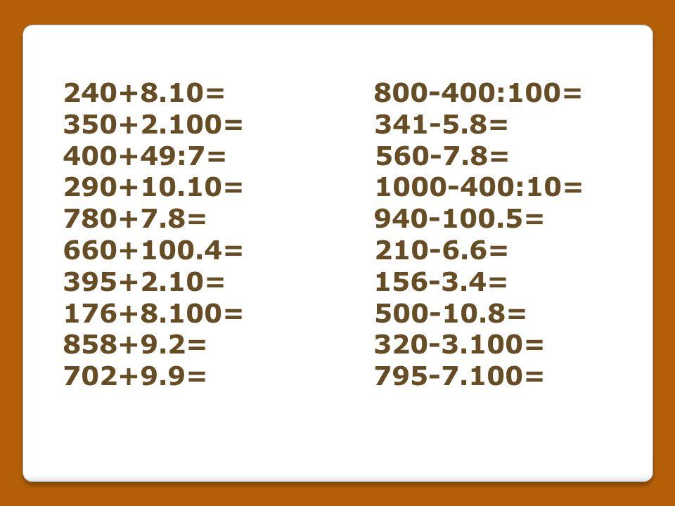 240+8.10= 800-400:100= 350+2.100= 341-5.8= 400+49:7= 560-7.8=