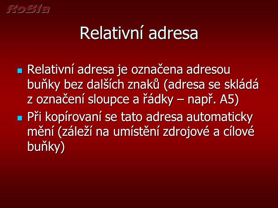 Relativní adresa Relativní adresa je označena adresou buňky bez dalších znaků (adresa se skládá z označení sloupce a řádky – např. A5)
