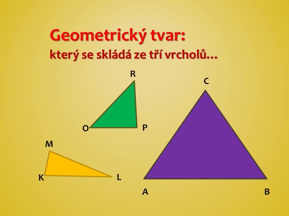 Geometrický tvar: který se skládá ze tří vrcholů… R C O P M K L A B