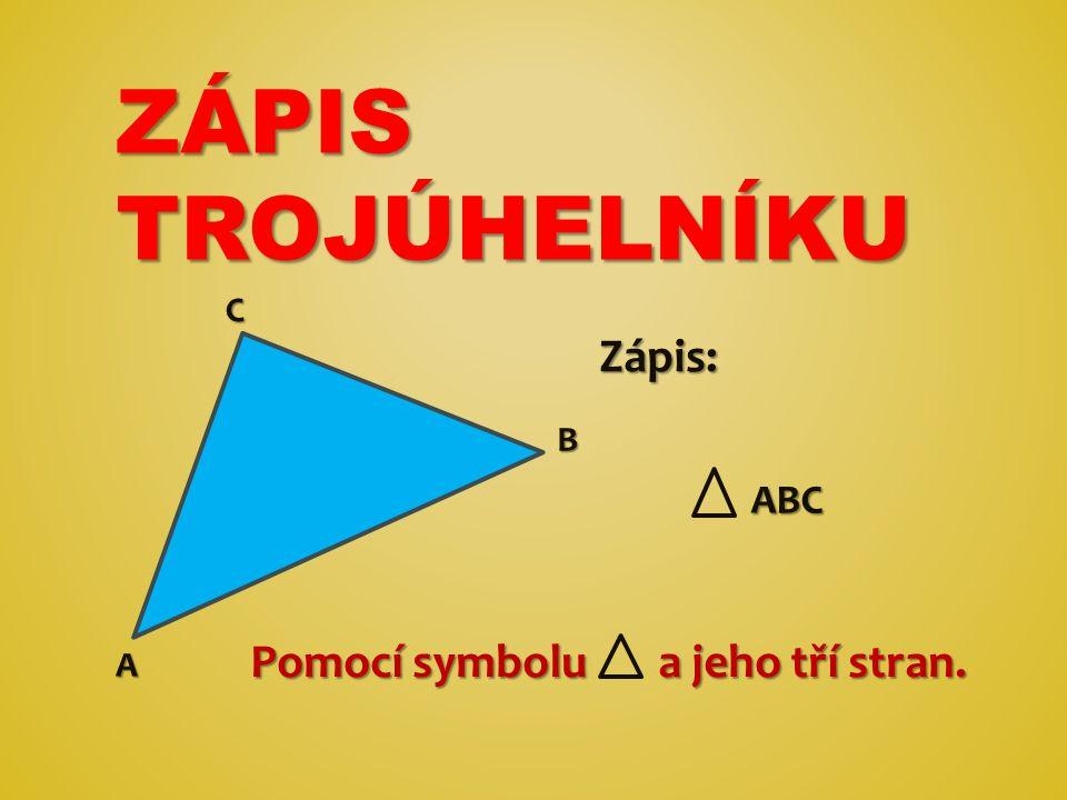 ZÁPIS TROJÚHELNÍKU C Zápis: B ABC Pomocí symbolu a jeho tří stran. A