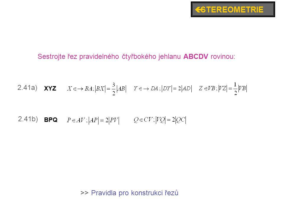 ç STEREOMETRIE Sestrojte řez pravidelného čtyřbokého jehlanu ABCDV rovinou: 2.41a) XYZ. 2.41b) BPQ.