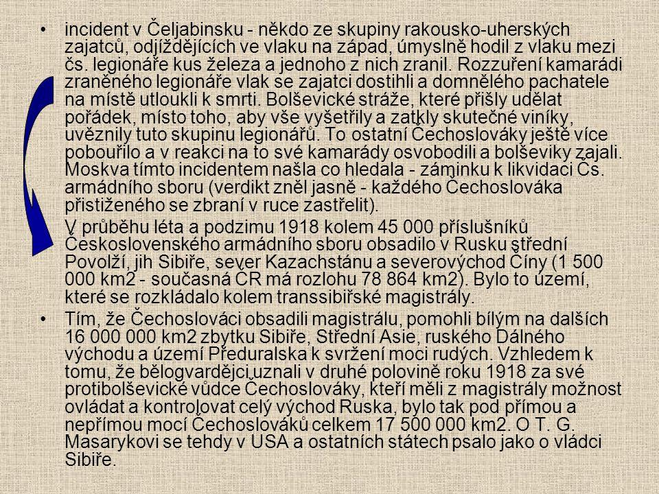 incident v Čeljabinsku - někdo ze skupiny rakousko-uherských zajatců, odjíždějících ve vlaku na západ, úmyslně hodil z vlaku mezi čs. legionáře kus železa a jednoho z nich zranil. Rozzuření kamarádi zraněného legionáře vlak se zajatci dostihli a domnělého pachatele na místě utloukli k smrti. Bolševické stráže, které přišly udělat pořádek, místo toho, aby vše vyšetřily a zatkly skutečné viníky, uvěznily tuto skupinu legionářů. To ostatní Čechoslováky ještě více pobouřilo a v reakci na to své kamarády osvobodili a bolševiky zajali. Moskva tímto incidentem našla co hledala - záminku k likvidaci Čs. armádního sboru (verdikt zněl jasně - každého Čechoslováka přistiženého se zbraní v ruce zastřelit).
