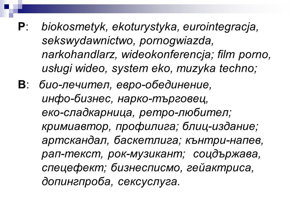 P: biokosmetyk, ekoturystyka, eurointegracja, sekswydawnictwo, pornogwiazda, narkohandlarz, wideokonferencja; film porno, usługi wideo, system eko, muzyka techno;
