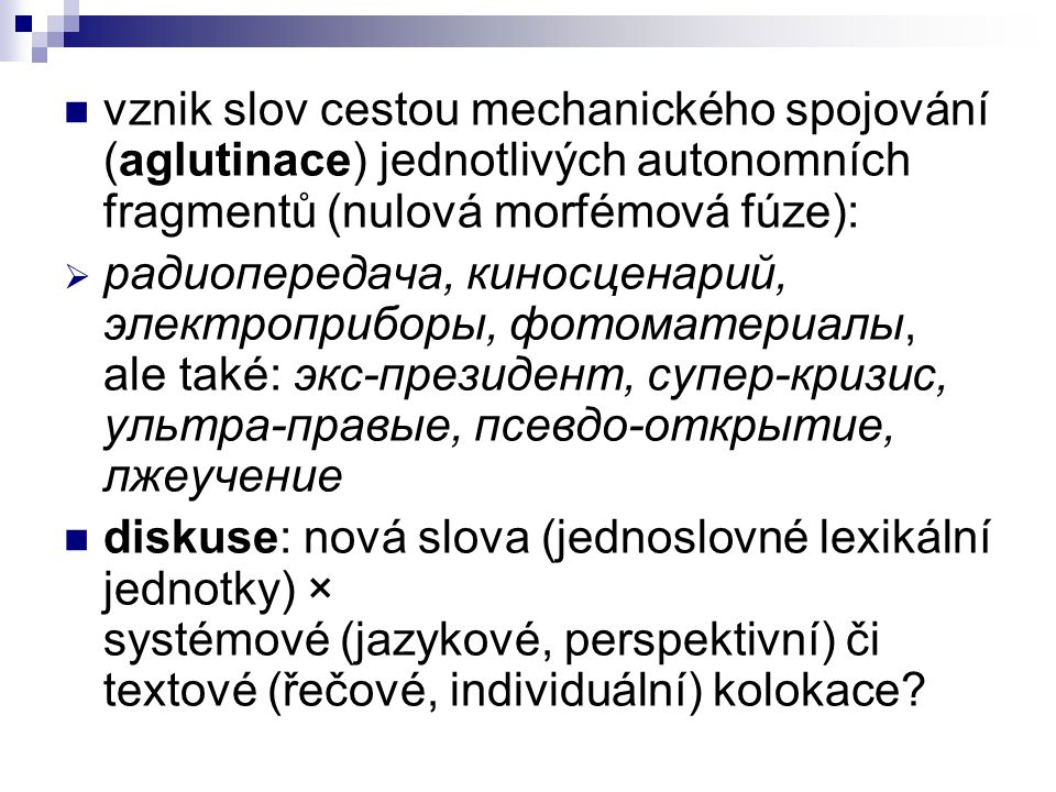 vznik slov cestou mechanického spojování (aglutinace) jednotlivých autonomních fragmentů (nulová morfémová fúze):
